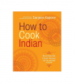 How to Cook Indian: More Than 500 Classic Recipes for the Modern Kitchen (Hardcover) By Sanjeev Kapoor Book